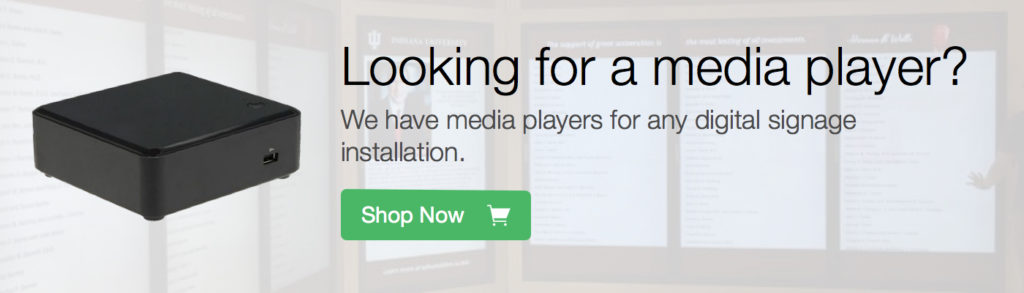 Looking for a media player? We have media players for any digital signage installation. Shop Now