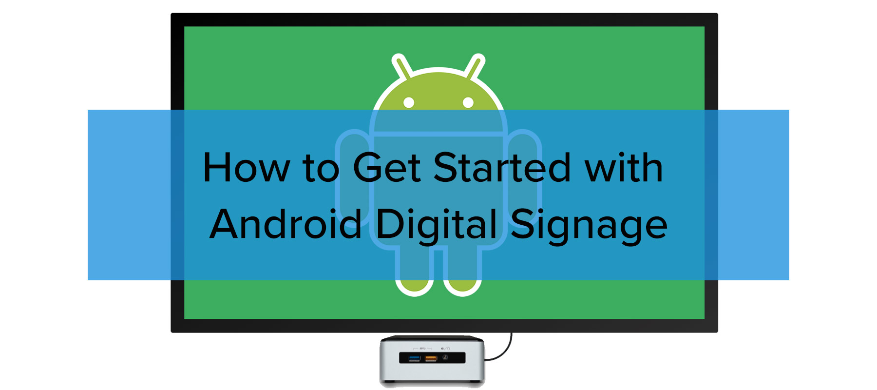How to get started with Android Digital Signage