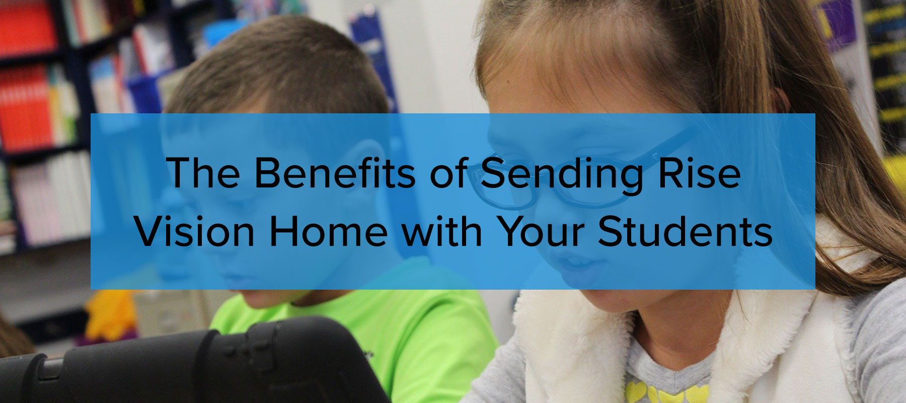benefits of sending rise vision home with your students